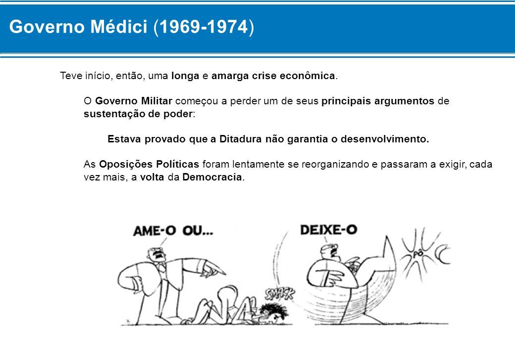 Governo Médici (1969-1974) Teve início, então, uma longa e amarga crise econômica. O Governo Militar começou a perder um de seus principais argumentos