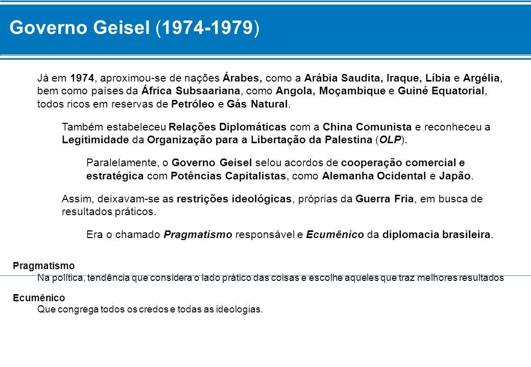 Governo Geisel (1974-1979) Já em 1974, aproximou-se de nações Árabes, como a Arábia Saudita, Iraque, Líbia e Argélia, bem como países da África Subsaa