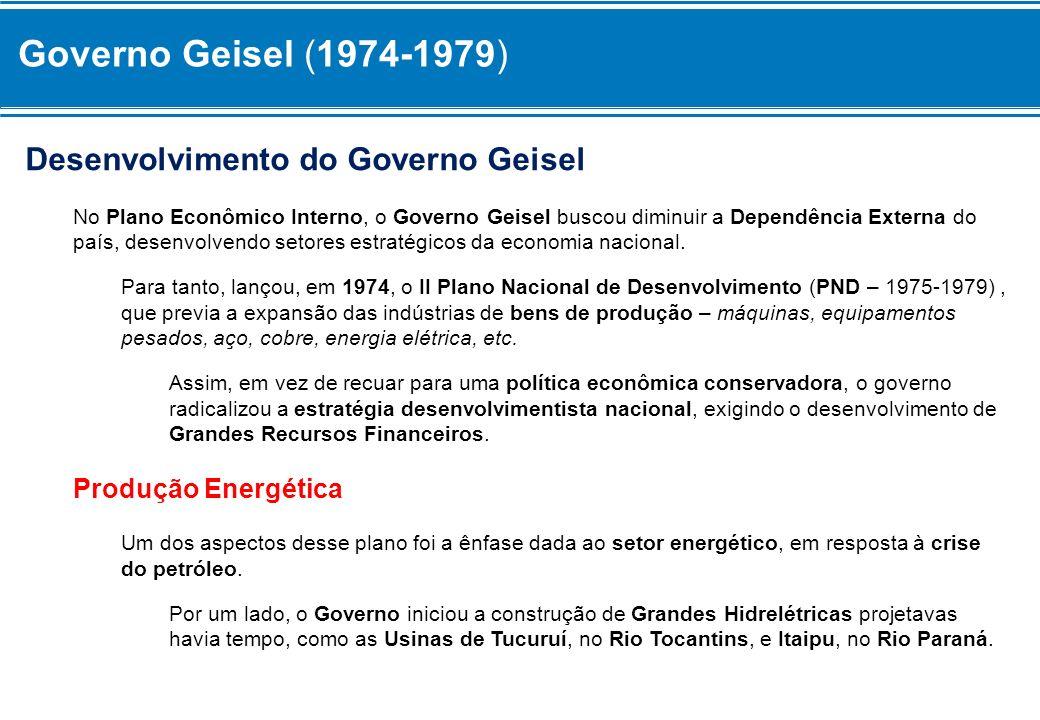 Governo Geisel (1974-1979) Desenvolvimento do Governo Geisel No Plano Econômico Interno, o Governo Geisel buscou diminuir a Dependência Externa do paí
