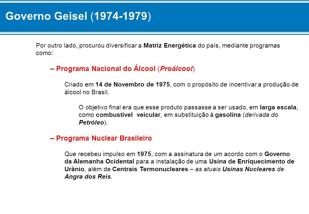 Governo Geisel (1974-1979) Por outro lado, procurou diversificar a Matriz Energética do país, mediante programas como: – Programa Nacional do Álcool (