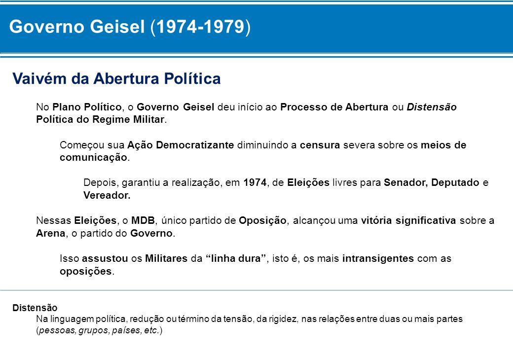 Governo Geisel (1974-1979) Vaivém da Abertura Política No Plano Político, o Governo Geisel deu início ao Processo de Abertura ou Distensão Política do