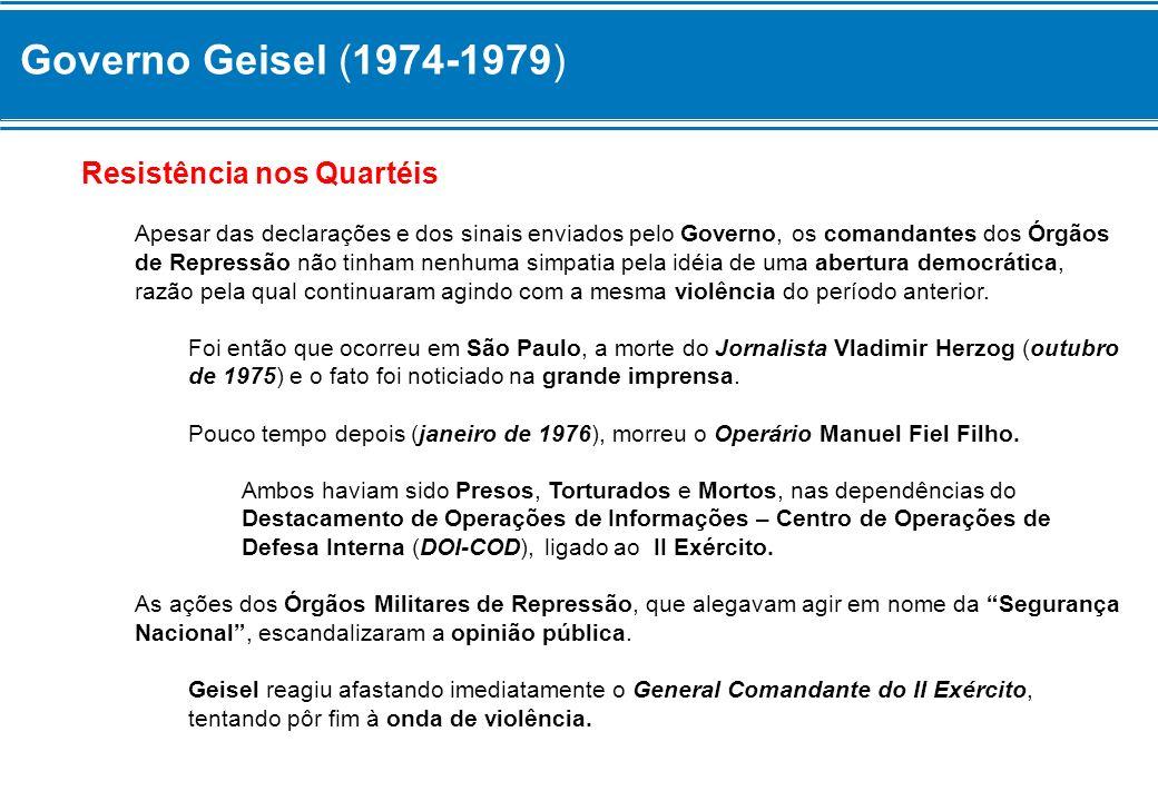 Governo Geisel (1974-1979) Resistência nos Quartéis Apesar das declarações e dos sinais enviados pelo Governo, os comandantes dos Órgãos de Repressão