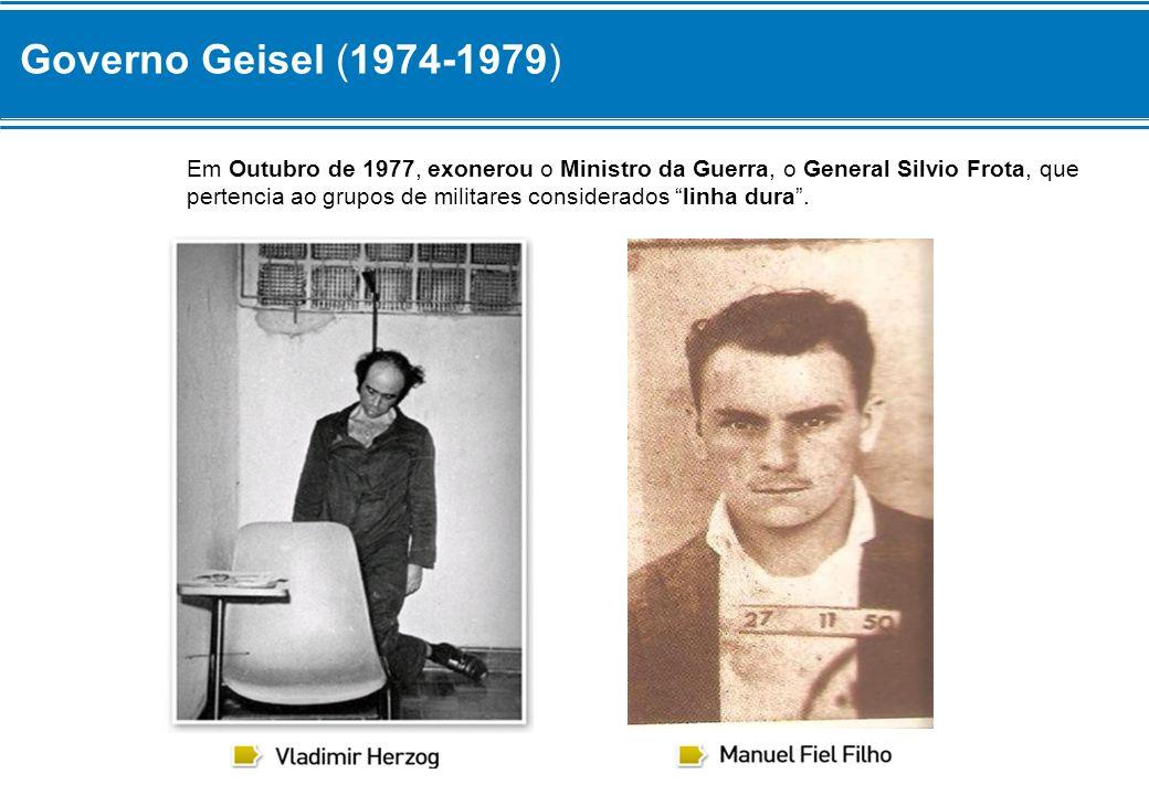 Governo Geisel (1974-1979) Em Outubro de 1977, exonerou o Ministro da Guerra, o General Silvio Frota, que pertencia ao grupos de militares considerado