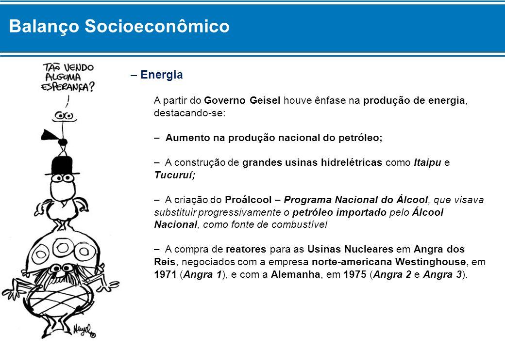 Balanço Socioeconômico – Energia A partir do Governo Geisel houve ênfase na produção de energia, destacando-se: – Aumento na produção nacional do petr