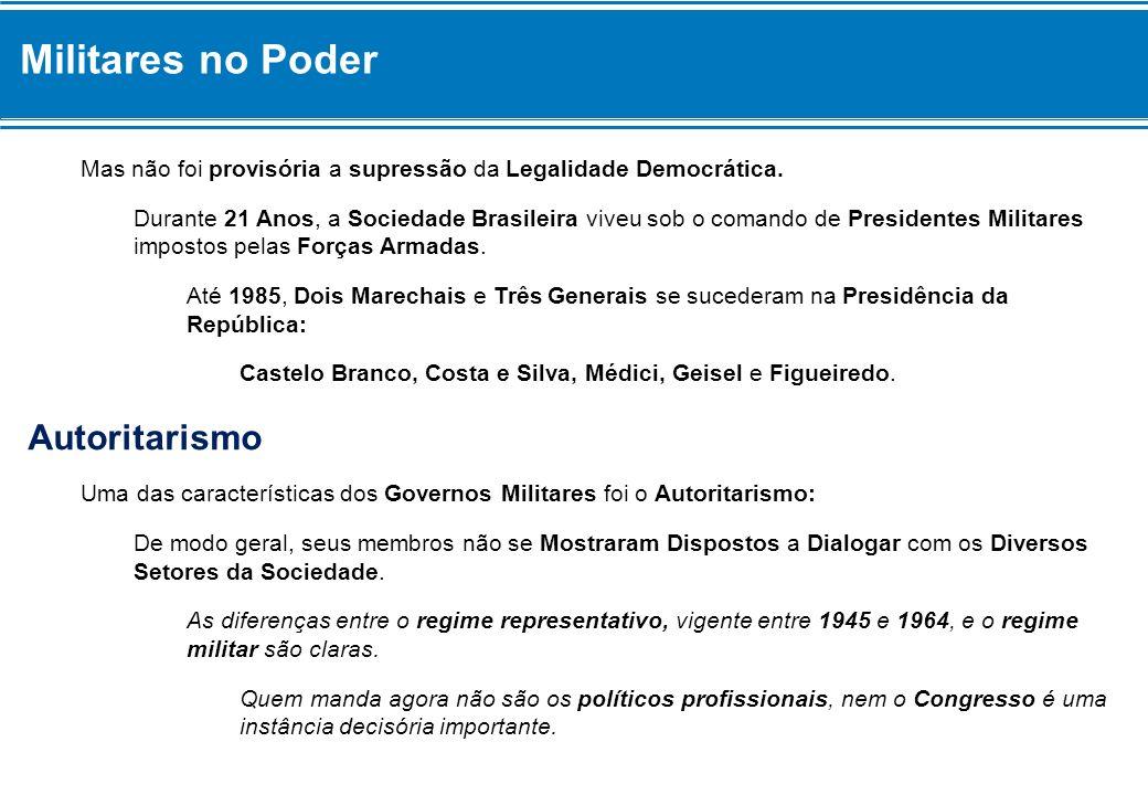 Militares no Poder Mas não foi provisória a supressão da Legalidade Democrática. Durante 21 Anos, a Sociedade Brasileira viveu sob o comando de Presid
