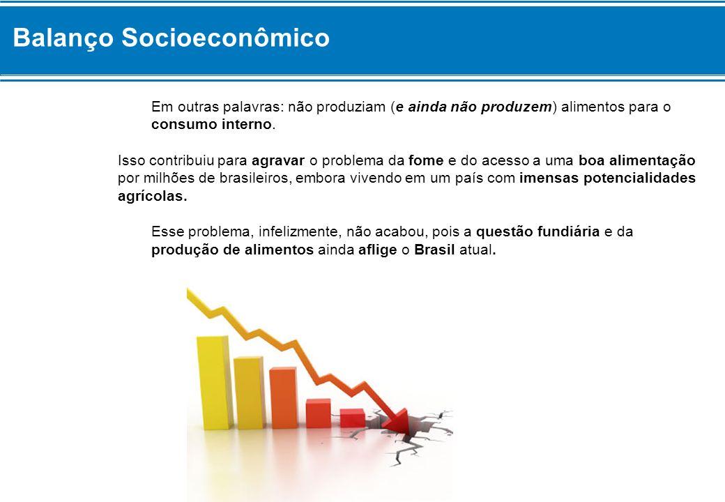 Balanço Socioeconômico Em outras palavras: não produziam (e ainda não produzem) alimentos para o consumo interno. Isso contribuiu para agravar o probl