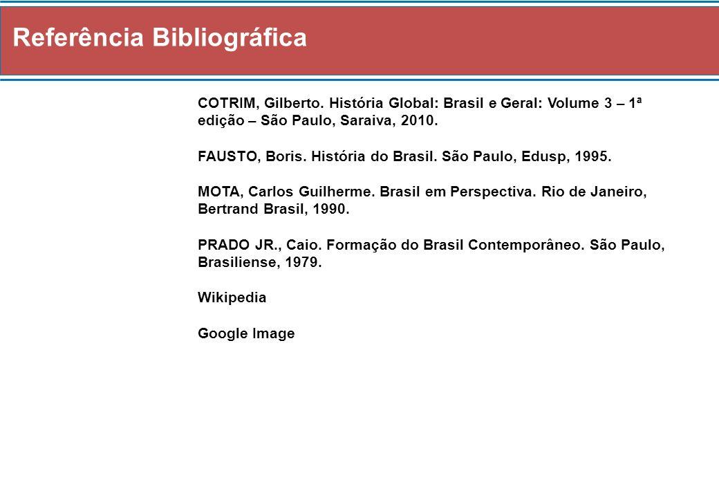 Referência Bibliográfica COTRIM, Gilberto. História Global: Brasil e Geral: Volume 3 – 1ª edição – São Paulo, Saraiva, 2010. FAUSTO, Boris. História d