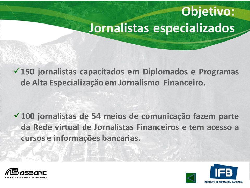 Objetivo: Jornalistas especializados 150 jornalistas capacitados em Diplomados e Programas de Alta Especialização em Jornalismo Financeiro. 100 jornal