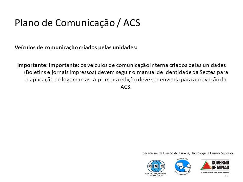 13 Plano de Comunicação / ACS Veículos de comunicação criados pelas unidades: Importante: Importante: os veículos de comunicação interna criados pelas unidades (Boletins e jornais impressos) devem seguir o manual de identidade da Sectes para a aplicação de logomarcas.