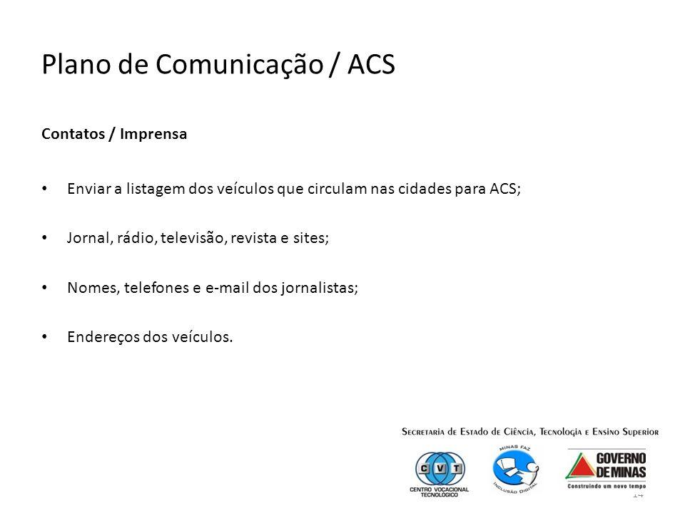 14 Plano de Comunicação / ACS Contatos / Imprensa Enviar a listagem dos veículos que circulam nas cidades para ACS; Jornal, rádio, televisão, revista e sites; Nomes, telefones e e-mail dos jornalistas; Endereços dos veículos.