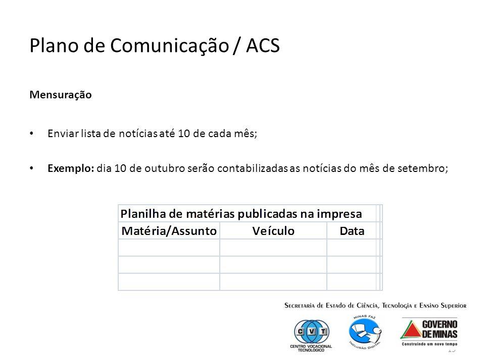 15 Plano de Comunicação / ACS Mensuração Enviar lista de notícias até 10 de cada mês; Exemplo: dia 10 de outubro serão contabilizadas as notícias do mês de setembro;