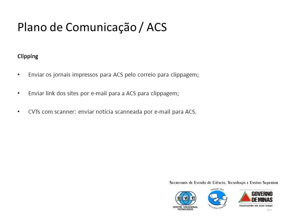 16 Plano de Comunicação / ACS Clipping Enviar os jornais impressos para ACS pelo correio para clippagem; Enviar link dos sites por e-mail para a ACS para clippagem; CVTs com scanner: enviar notícia scanneada por e-mail para ACS.