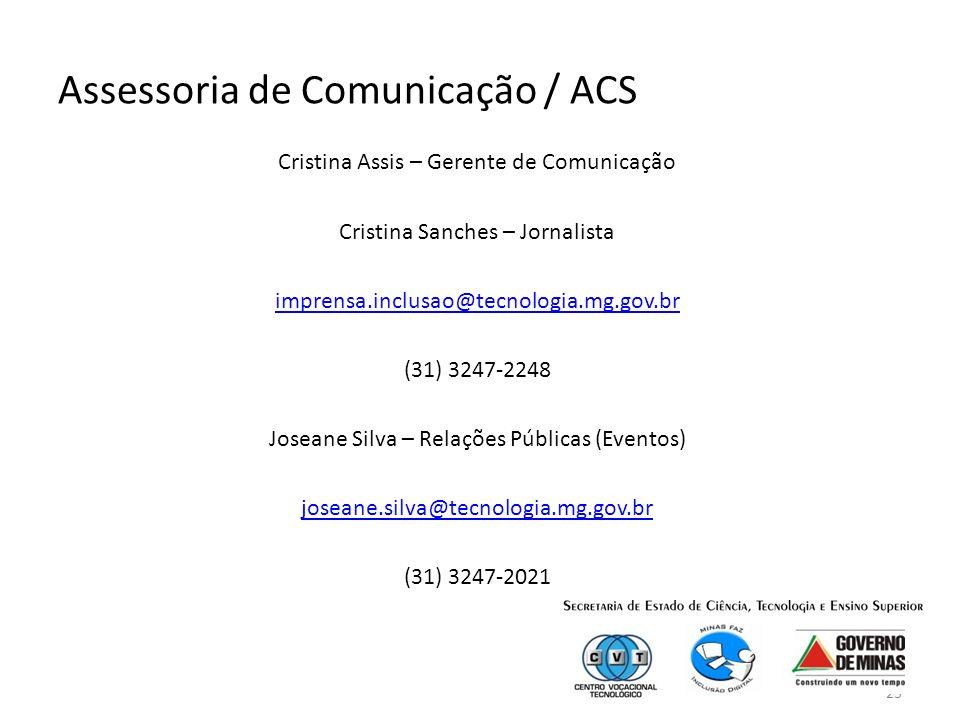 23 Assessoria de Comunicação / ACS Cristina Assis – Gerente de Comunicação Cristina Sanches – Jornalista imprensa.inclusao@tecnologia.mg.gov.br (31) 3247-2248 Joseane Silva – Relações Públicas (Eventos) joseane.silva@tecnologia.mg.gov.br (31) 3247-2021
