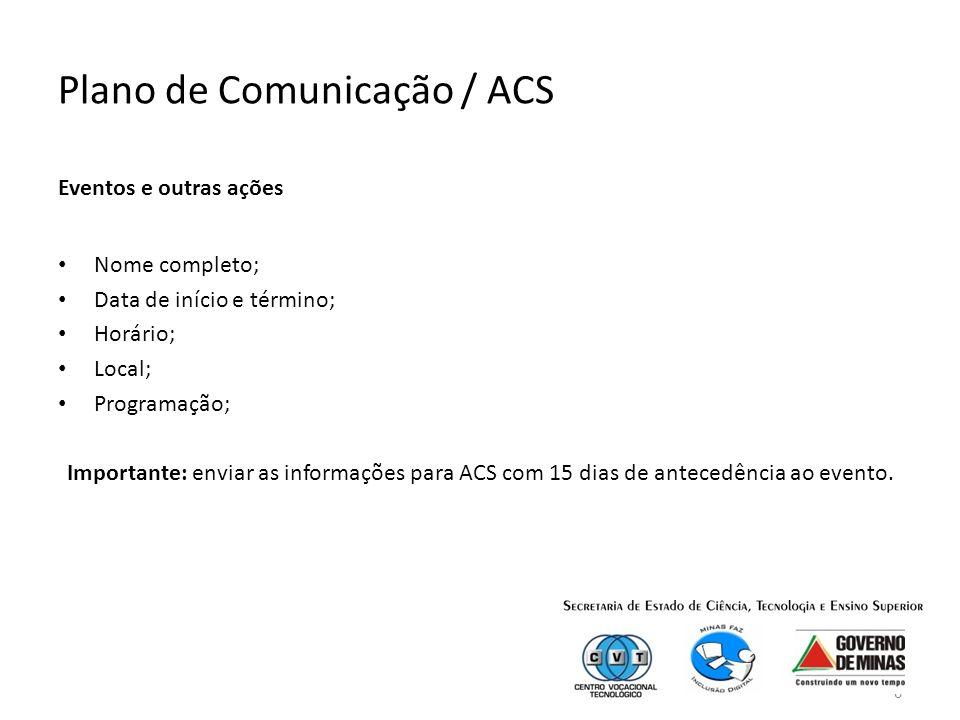 6 Plano de Comunicação / ACS Eventos e outras ações Nome completo; Data de início e término; Horário; Local; Programação; Importante: enviar as informações para ACS com 15 dias de antecedência ao evento.