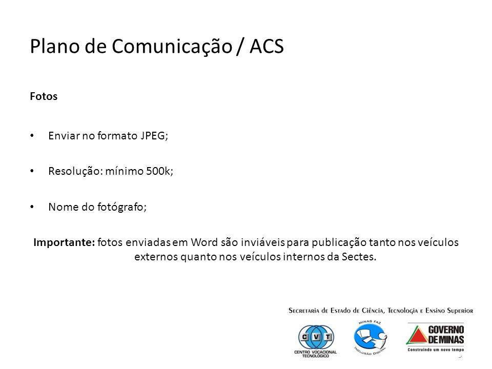 9 Plano de Comunicação / ACS Fotos Enviar no formato JPEG; Resolução: mínimo 500k; Nome do fotógrafo; Importante: fotos enviadas em Word são inviáveis para publicação tanto nos veículos externos quanto nos veículos internos da Sectes.