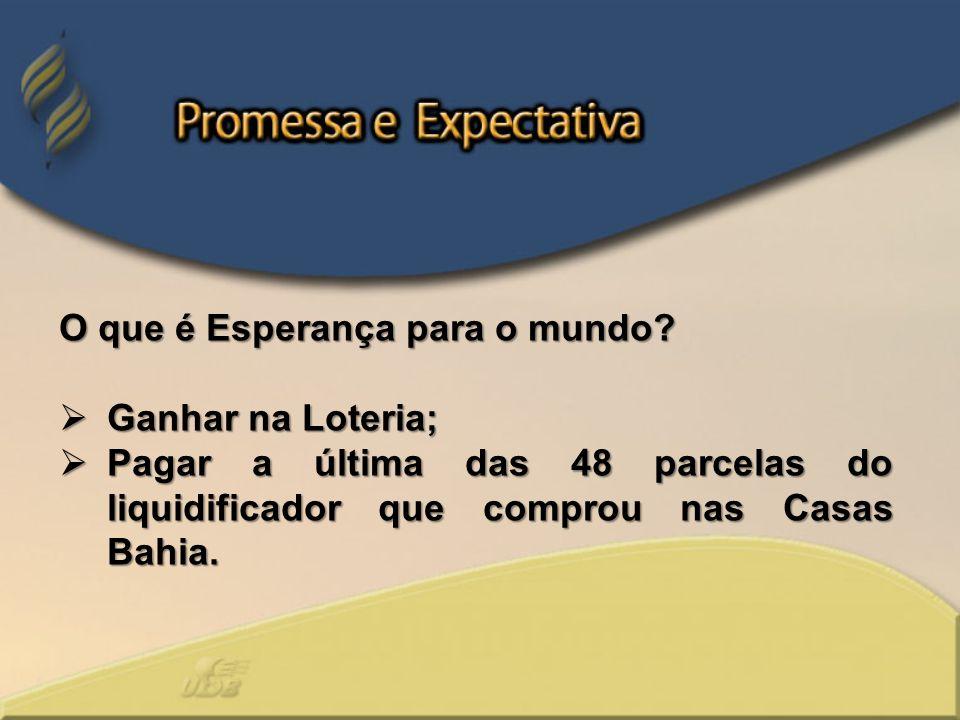 O que é Esperança para o mundo? Ganhar na Loteria; Ganhar na Loteria; Pagar a última das 48 parcelas do liquidificador que comprou nas Casas Bahia. Pa