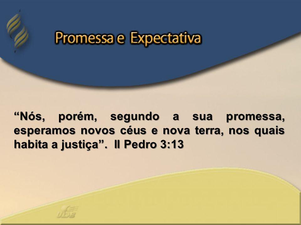 Nós, porém, segundo a sua promessa, esperamos novos céus e nova terra, nos quais habita a justiça. II Pedro 3:13