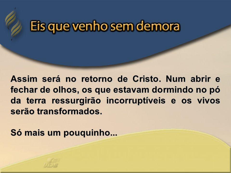 Assim será no retorno de Cristo. Num abrir e fechar de olhos, os que estavam dormindo no pó da terra ressurgirão incorruptíveis e os vivos serão trans