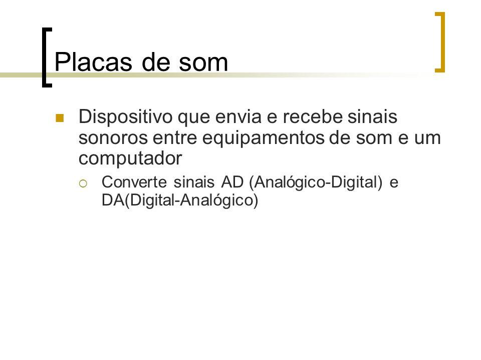 Placas de som Dispositivo que envia e recebe sinais sonoros entre equipamentos de som e um computador Converte sinais AD (Analógico-Digital) e DA(Digi