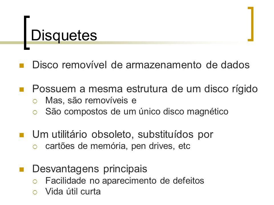 Disquetes Disco removível de armazenamento de dados Possuem a mesma estrutura de um disco rígido Mas, são removíveis e São compostos de um único disco