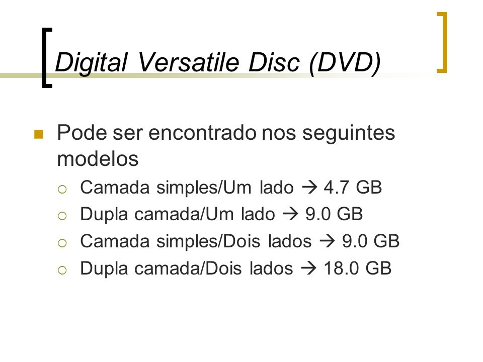 Digital Versatile Disc (DVD) Pode ser encontrado nos seguintes modelos Camada simples/Um lado 4.7 GB Dupla camada/Um lado 9.0 GB Camada simples/Dois l