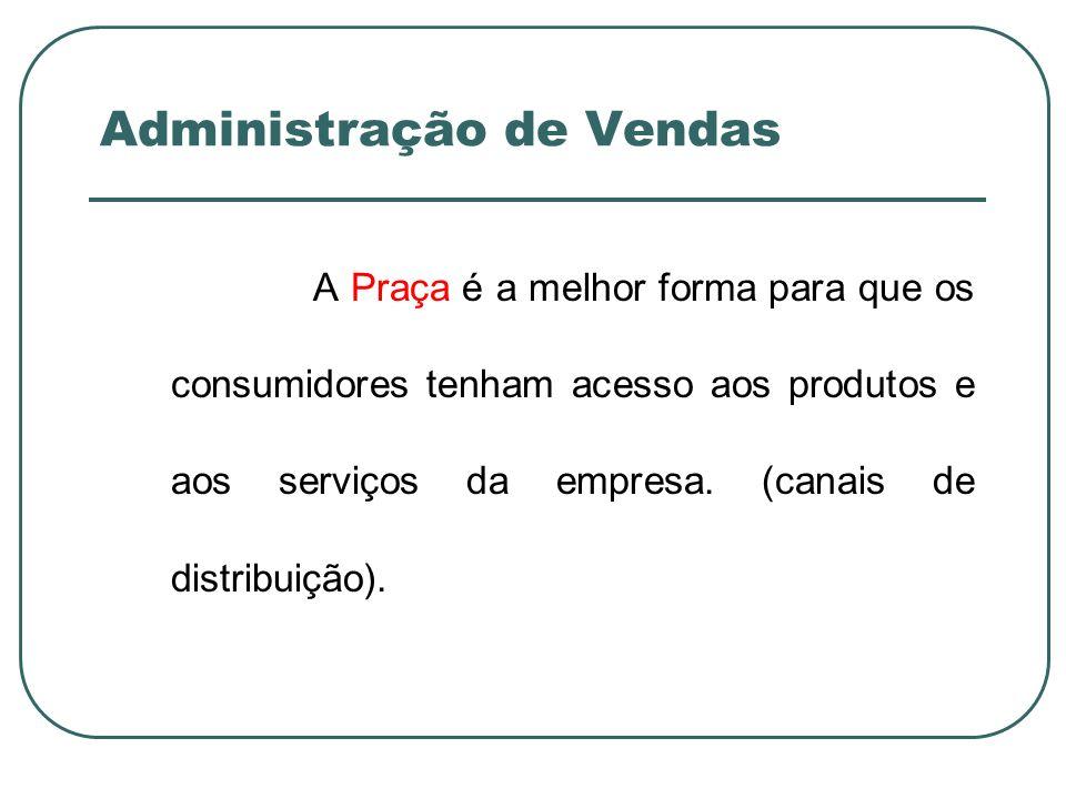 Administração de Vendas A Praça é a melhor forma para que os consumidores tenham acesso aos produtos e aos serviços da empresa. (canais de distribuiçã