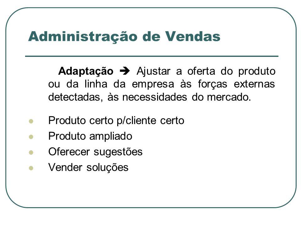 Administração de Vendas Adaptação Ajustar a oferta do produto ou da linha da empresa às forças externas detectadas, às necessidades do mercado. Produt