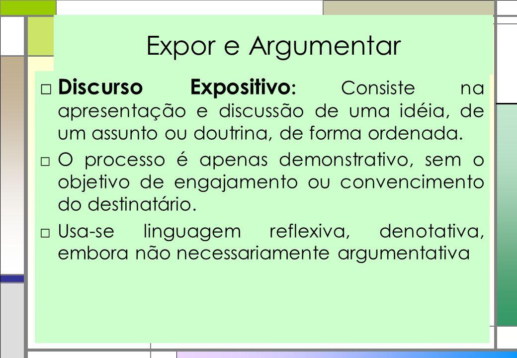 Expor e Argumentar Discurso Expositivo : Consiste na apresentação e discussão de uma idéia, de um assunto ou doutrina, de forma ordenada. O processo é