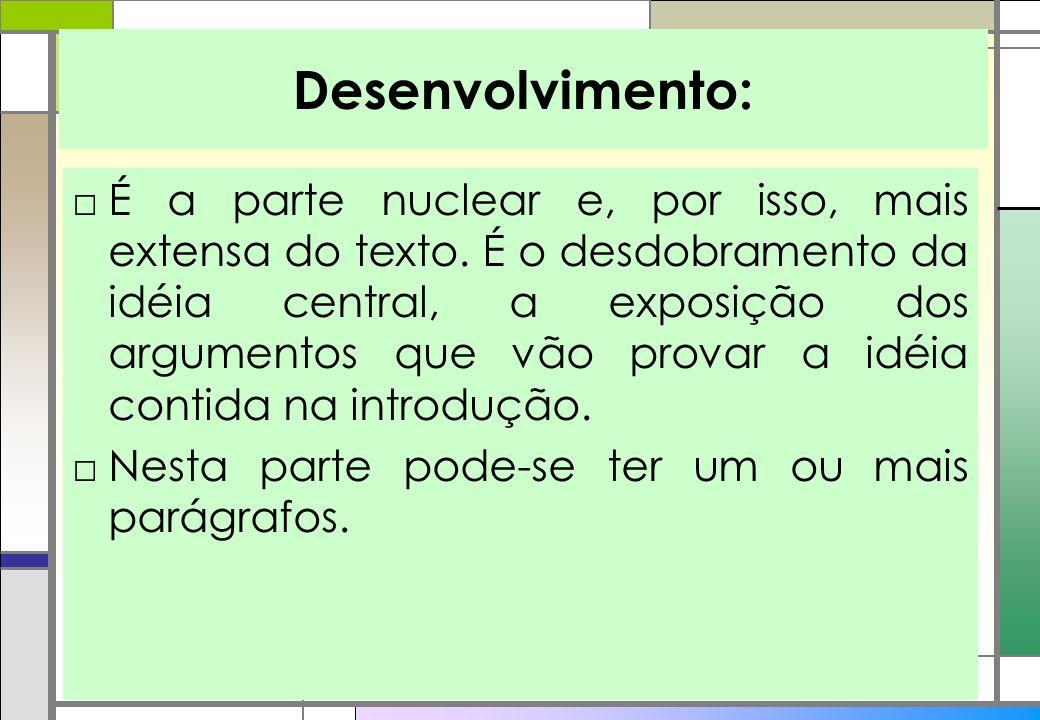 Desenvolvimento: É a parte nuclear e, por isso, mais extensa do texto. É o desdobramento da idéia central, a exposição dos argumentos que vão provar a