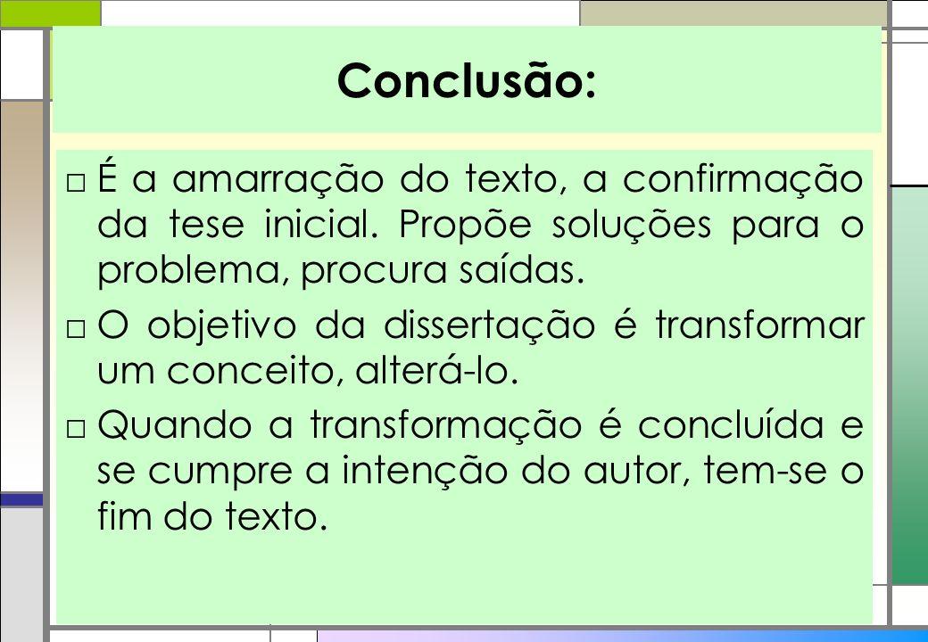 Conclusão: É a amarração do texto, a confirmação da tese inicial. Propõe soluções para o problema, procura saídas. O objetivo da dissertação é transfo