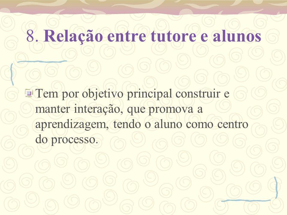 8. Relação entre tutore e alunos Tem por objetivo principal construir e manter interação, que promova a aprendizagem, tendo o aluno como centro do pro