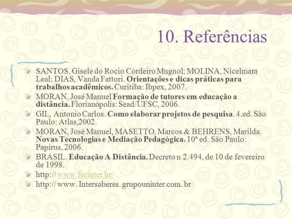 10. Referências SANTOS, Gisele do Rocio Cordeiro Mugnol; MOLINA, Nicelmara Leal; DIAS, Vanda Fattori. Orientações e dicas práticas para trabalhos acad