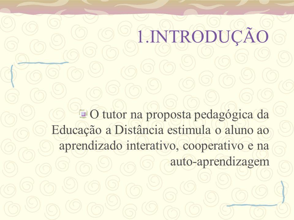 1.INTRODUÇÃO O tutor na proposta pedagógica da Educação a Distância estimula o aluno ao aprendizado interativo, cooperativo e na auto-aprendizagem