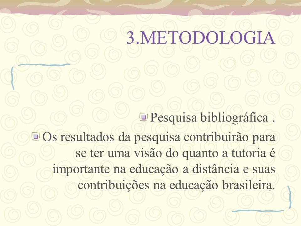 3.METODOLOGIA Pesquisa bibliográfica. Os resultados da pesquisa contribuirão para se ter uma visão do quanto a tutoria é importante na educação a dist