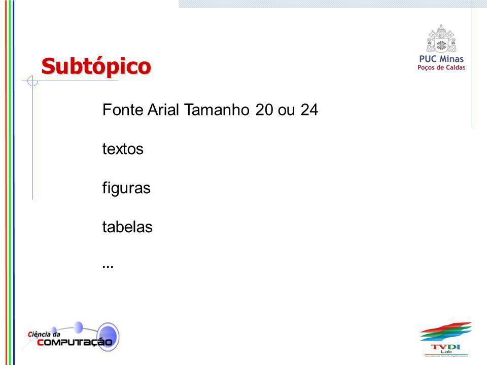 Fonte Arial Tamanho 20 ou 24 textos figuras tabelas... Subtópico