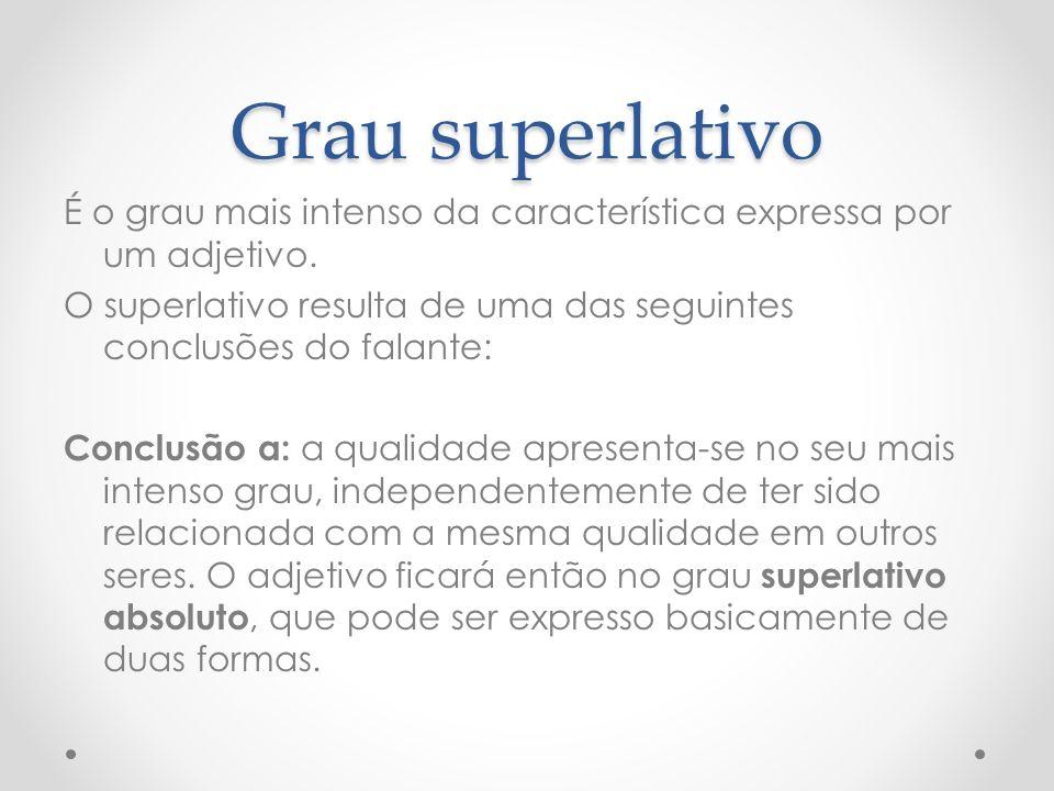 Grau superlativo É o grau mais intenso da característica expressa por um adjetivo. O superlativo resulta de uma das seguintes conclusões do falante: C