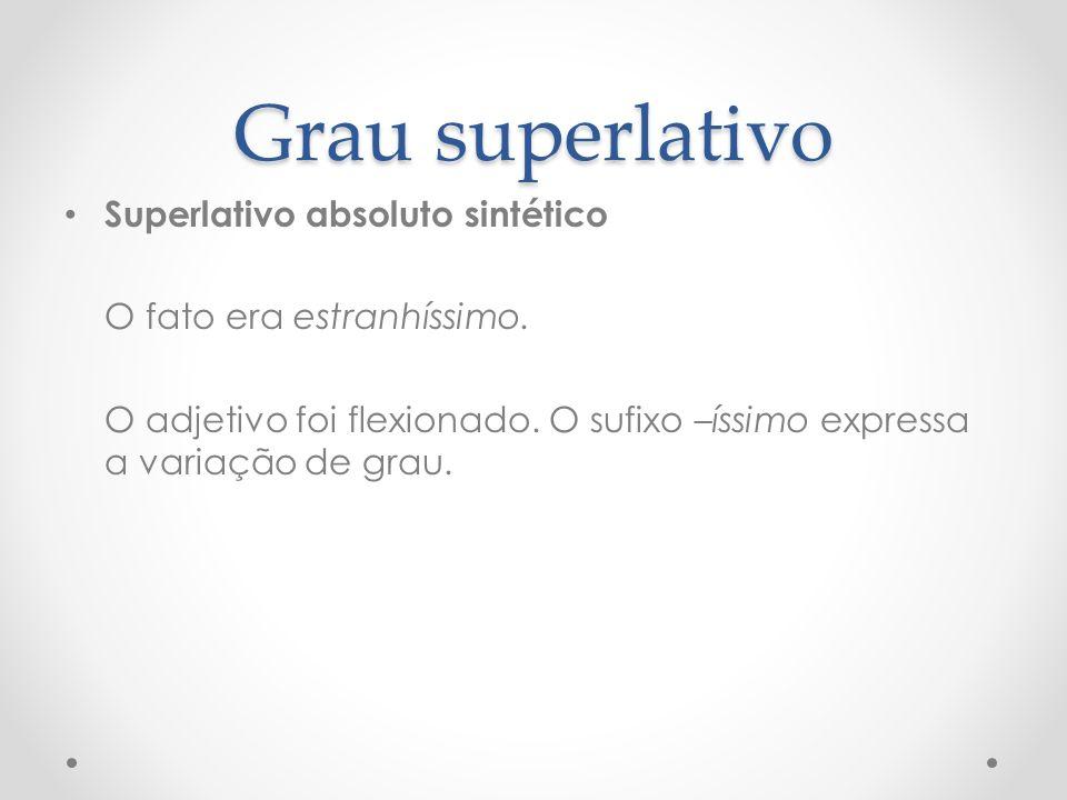 Grau superlativo Superlativo absoluto sintético O fato era estranhíssimo. O adjetivo foi flexionado. O sufixo –íssimo expressa a variação de grau.