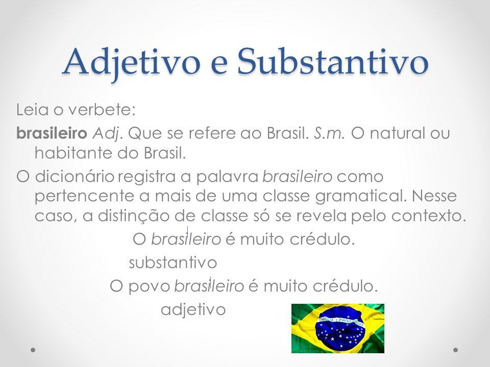 Adjetivo e Substantivo Leia o verbete: brasileiro Adj. Que se refere ao Brasil. S.m. O natural ou habitante do Brasil. O dicionário registra a palavra