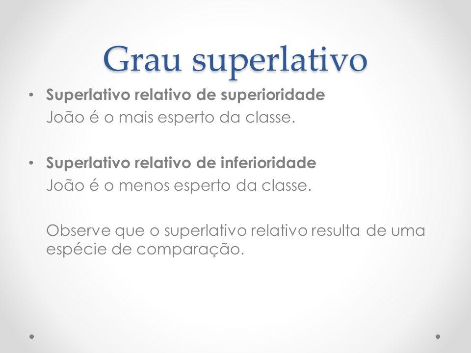 Grau superlativo Superlativo relativo de superioridade João é o mais esperto da classe. Superlativo relativo de inferioridade João é o menos esperto d