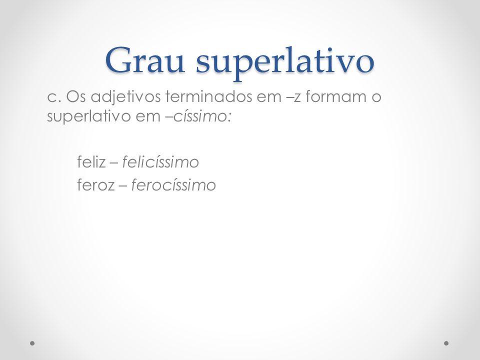 Grau superlativo c. Os adjetivos terminados em –z formam o superlativo em –císsimo: feliz – felicíssimo feroz – ferocíssimo