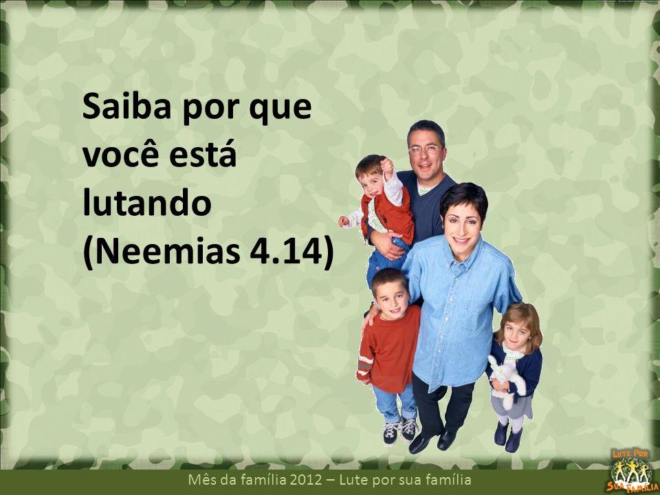 Mês da família 2012 – Lute por sua família Saiba por que você está lutando (Neemias 4.14)
