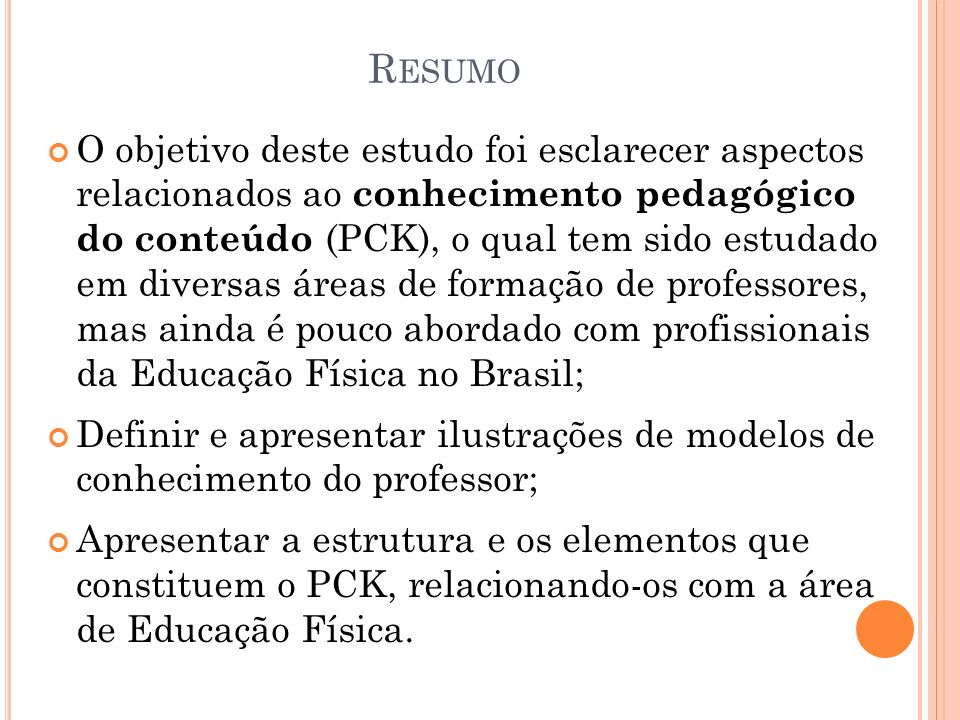 R ESUMO O objetivo deste estudo foi esclarecer aspectos relacionados ao conhecimento pedagógico do conteúdo (PCK), o qual tem sido estudado em diversa