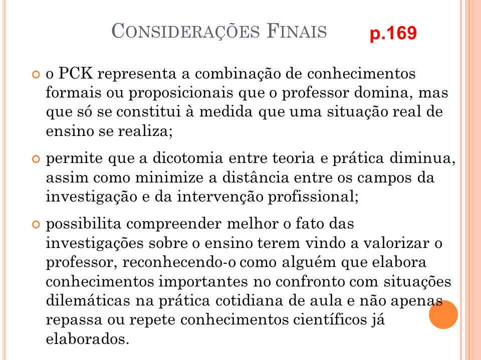 C ONSIDERAÇÕES F INAIS o PCK representa a combinação de conhecimentos formais ou proposicionais que o professor domina, mas que só se constitui à medi