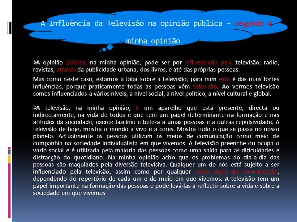 A Influência da Televisão na opinião pública – segundo a minha opinião A opinião pública, na minha opinião, pode ser por influenciada pela televisão, rádio, revistas, através da publicidade urbana, dos livros, e até das próprias pessoas.