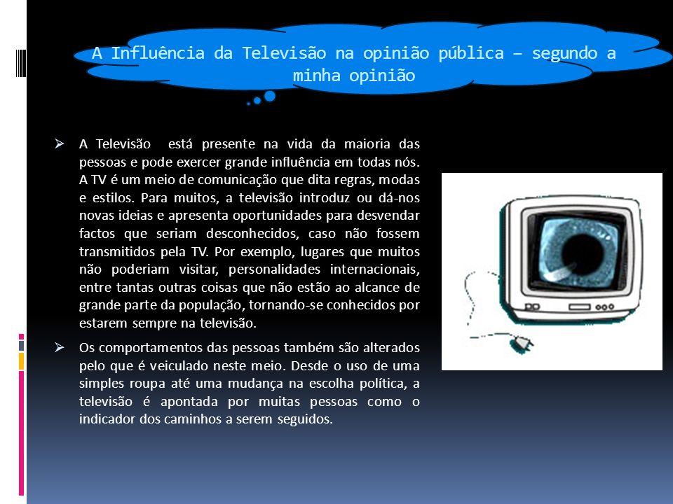 A Influência da Televisão na opinião pública – segundo a minha opinião A Televisão está presente na vida da maioria das pessoas e pode exercer grande influência em todas nós.
