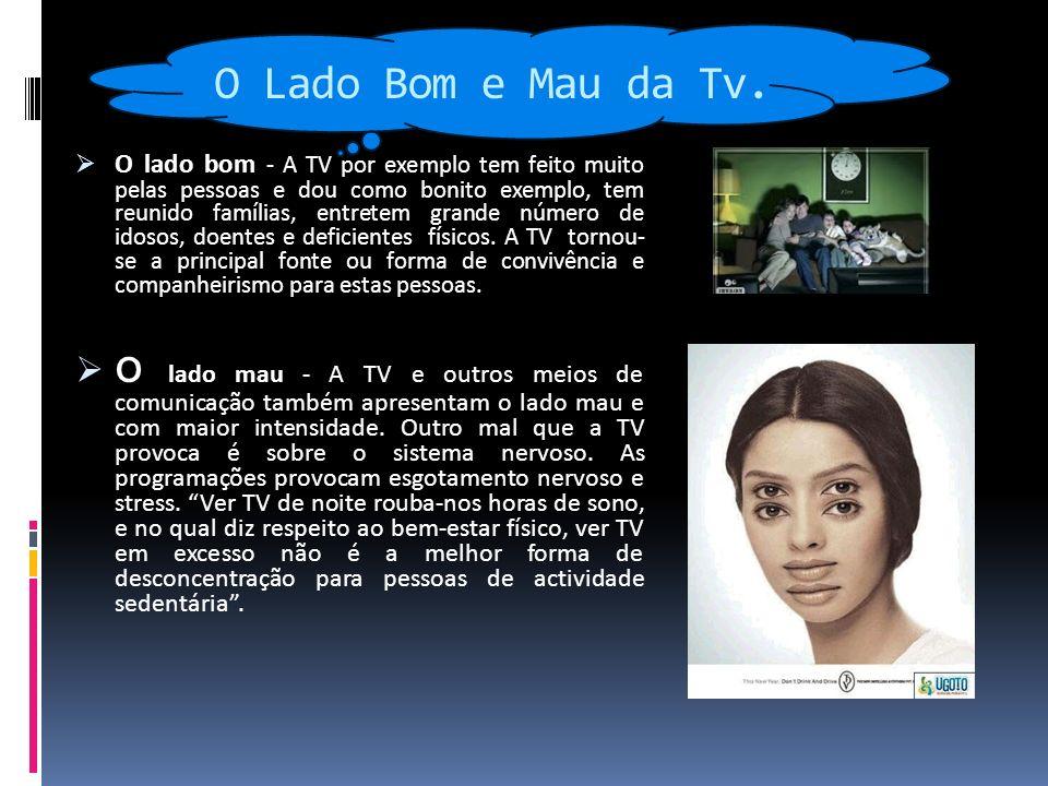 O Lado Bom e Mau da Tv. O lado bom - A TV por exemplo tem feito muito pelas pessoas e dou como bonito exemplo, tem reunido famílias, entretem grande n