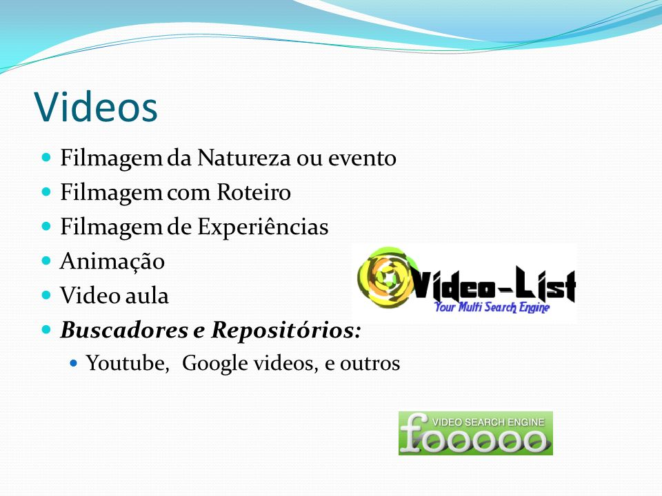 Videos Filmagem da Natureza ou evento Filmagem com Roteiro Filmagem de Experiências Animação Video aula Buscadores e Repositórios: Youtube, Google vid