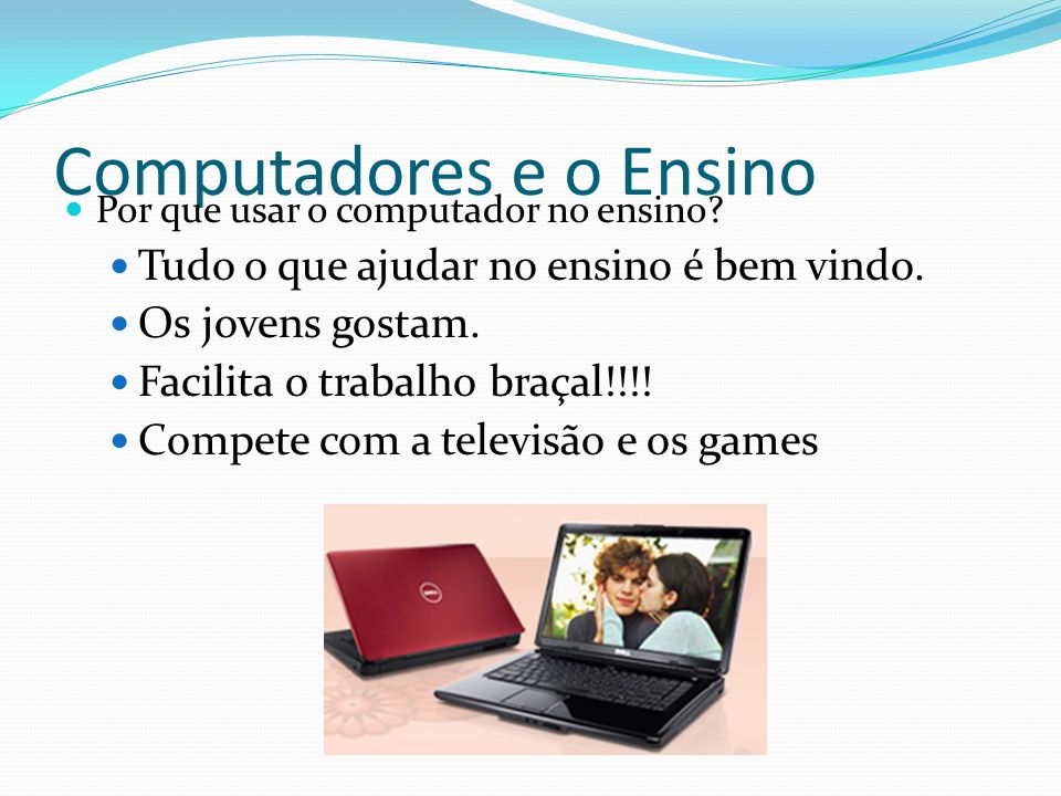 Computadores e o Ensino Por que usar o computador no ensino? Tudo o que ajudar no ensino é bem vindo. Os jovens gostam. Facilita o trabalho braçal!!!!