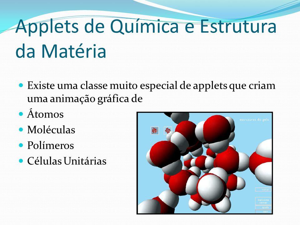 Applets de Química e Estrutura da Matéria Existe uma classe muito especial de applets que criam uma animação gráfica de Átomos Moléculas Polímeros Cél