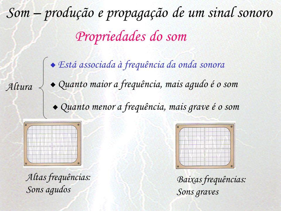 Som – produção e propagação de um sinal sonoro Propriedades do som Altura Está associada à frequência da onda sonora Quanto maior a frequência, mais a